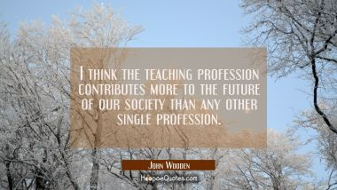 I think the teaching profession contributes more to the future of our society than any other single John Wooden Quotes