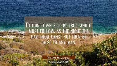 To thine own self be true and it must follow as the night the day thou canst not then be false to a