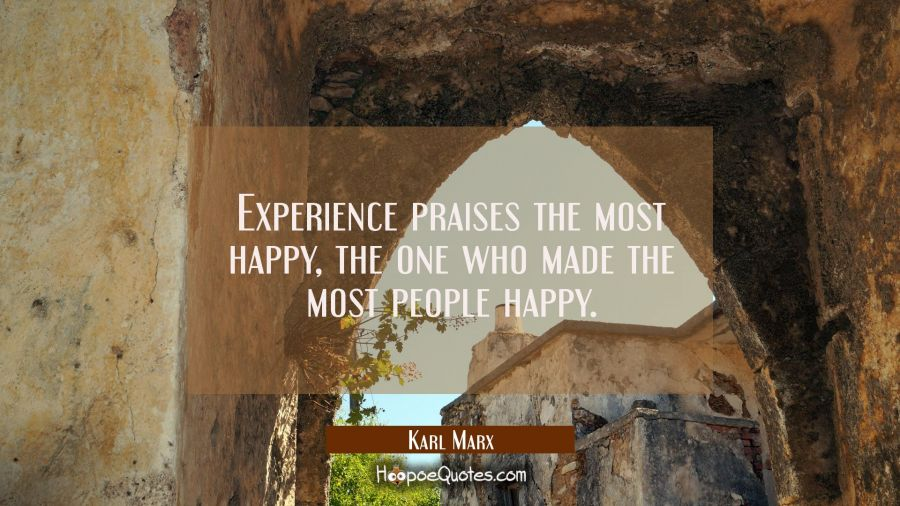Experience praises the most happy the one who made the most people happy. Karl Marx Quotes