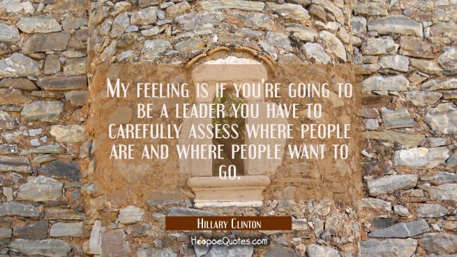My feeling is if you're going to be a leader you have to carefully assess where people are and wher