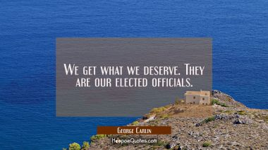 We get what we deserve. They are our elected officials. George Carlin Quotes