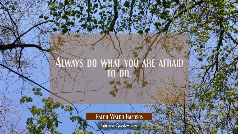Quote of the Day - Always do what you are afraid to do. - Ralph Waldo Emerson