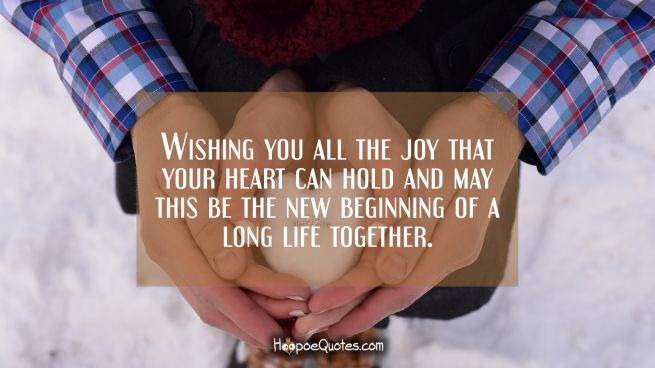 Wishing you all the joy that your heart can hold and may this be the new beginning of a long life together.