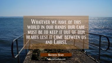 Whatever we have of this world in our hands our care must be to keep it out of our hearts lest it c Matthew Henry Quotes