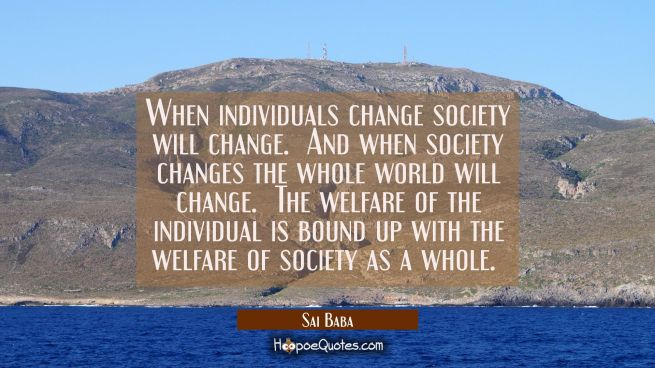 When individuals change society will change. And when society changes the whole world will change.