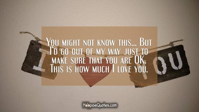You might not know this... But I'd go out of my way just to make sure that you are OK. This is how much I love you.