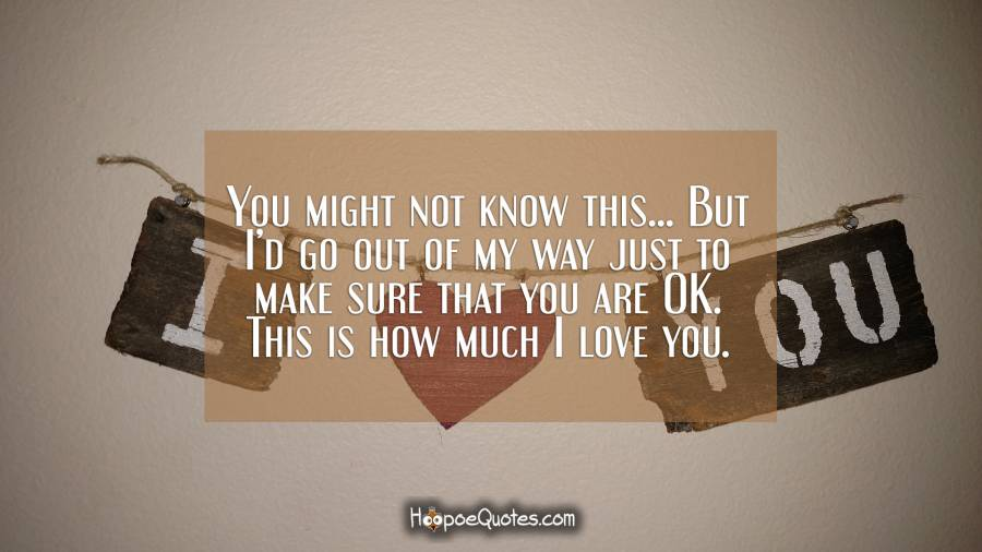 You might not know this... But I'd go out of my way just to make sure that you are OK. This is how much I love you. I Love You Quotes