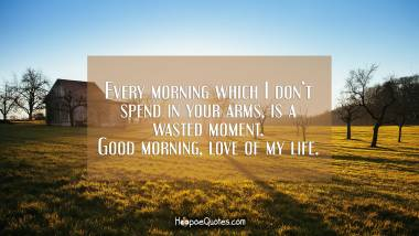 Every morning which I don't spend in your arms, is a wasted moment. Good morning, love of my life. Good Morning Quotes