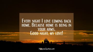Every night I love coming back home. Because home is being in your arms. Good night, my love! Good Night Quotes