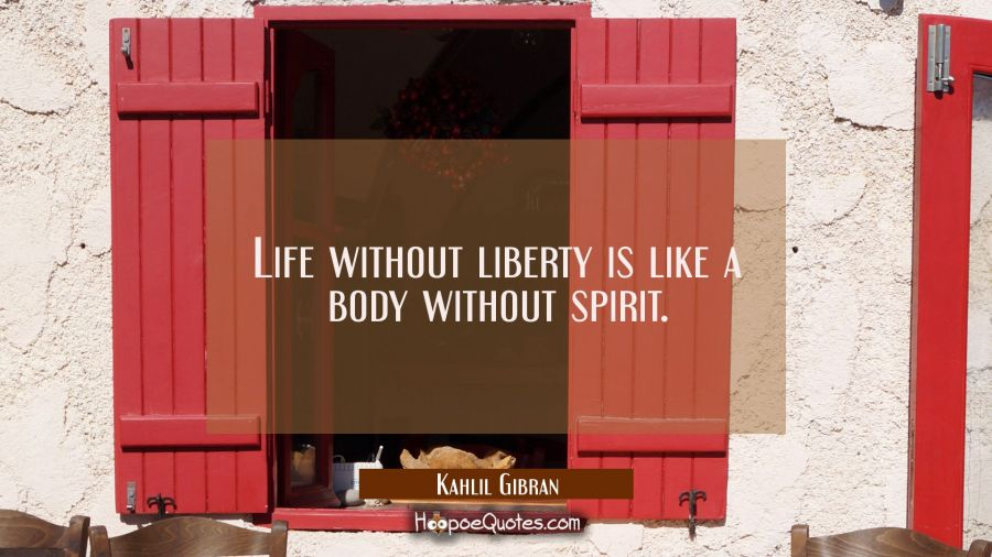 Life without liberty is like a body without spirit. Kahlil Gibran Quotes