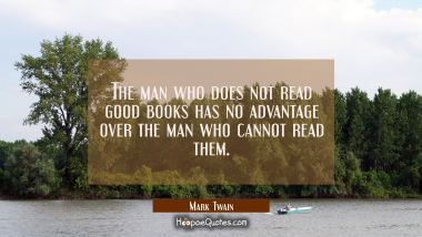 The man who does not read good books has no advantage over the man who cannot read them.