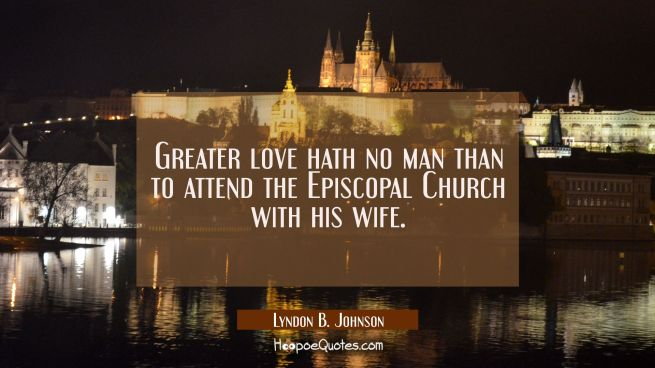 Greater love hath no man than to attend the Episcopal Church with his wife.