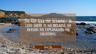 Do not seek the because - in love there is no because no reason no explanation no solutions.