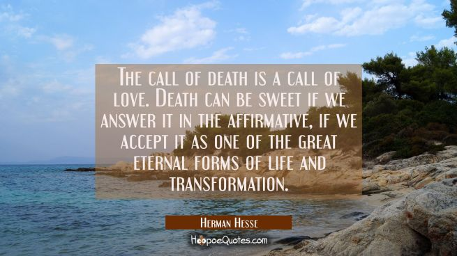 The call of death is a call of love. Death can be sweet if we answer it in the affirmative, if we accept it as one of the great eternal forms of life and transformation