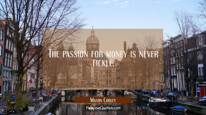 The passion for money is never fickle.