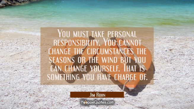 You must take personal responsibility. You cannot change the circumstances the seasons or the wind