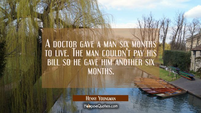 A doctor gave a man six months to live. The man couldn't pay his bill so he gave him another six mo