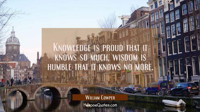 Knowledge is proud that it knows so much, wisdom is humble that it knows no more.