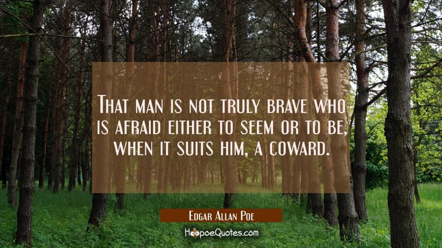 That man is not truly brave who is afraid either to seem or to be when it suits him a coward. Edgar Allan Poe Quotes
