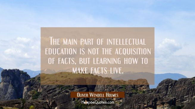 The main part of intellectual education is not the acquisition of facts but learning how to make fa