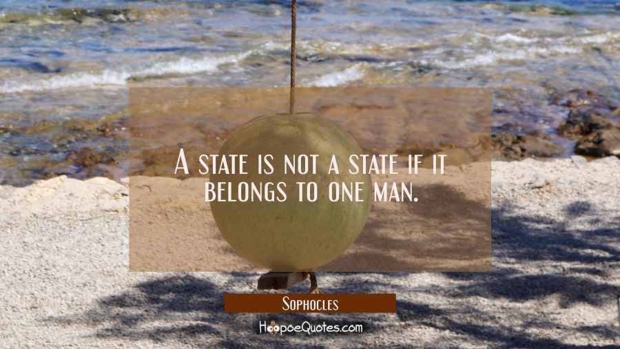 A state is not a state if it belongs to one man. Sophocles Quotes