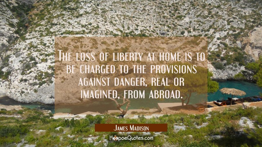 The loss of liberty at home is to be charged to the provisions against danger real or imagined from James Madison Quotes