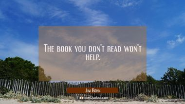 The book you don't read won't help. Jim Rohn Quotes