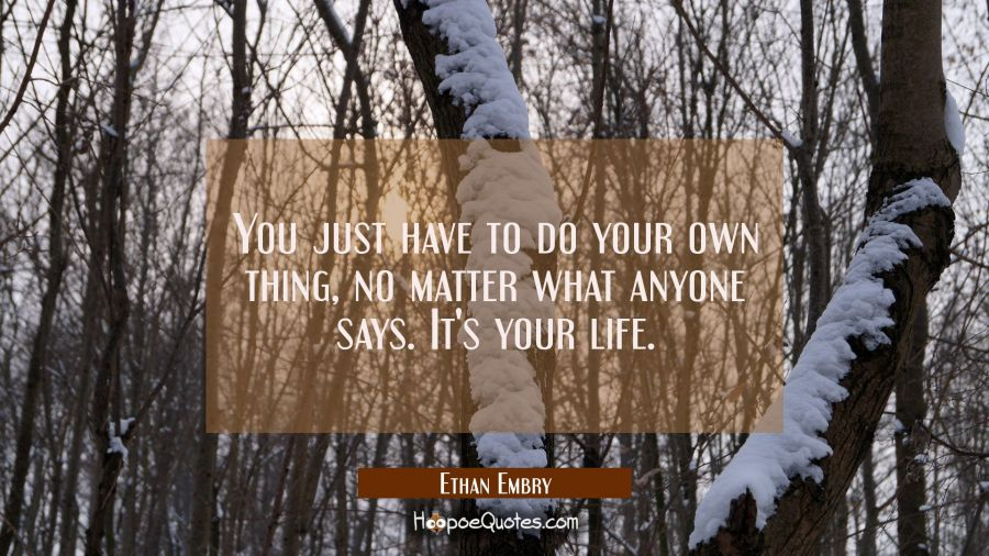 You just have to do your own thing, no matter what anyone says. It's your life.