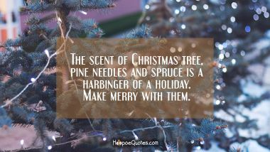 The scent of Christmas tree, pine needles and spruce is a harbinger of a holiday. Make merry with them. Christmas Quotes