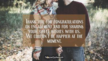Thank you for congratulations on engagement and for sharing your sweet wishes with us. We couldn't be happier at the moment. Engagement Quotes