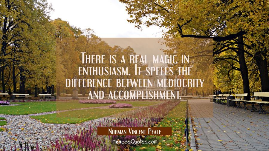 There is a real magic in enthusiasm. It spells the difference between mediocrity and accomplishment Norman Vincent Peale Quotes