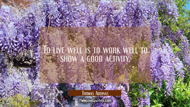 To live well is to work well to show a good activity.