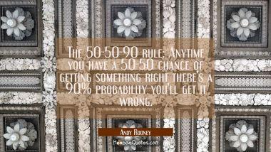The 50-50-90 rule: Anytime you have a 50-50 chance of getting something right there's a 90% probabi