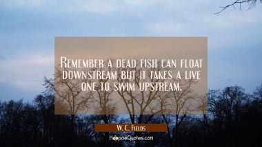 Remember a dead fish can float downstream but it takes a live one to swim upstream.