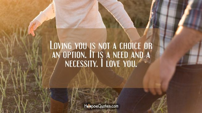 Loving you is not a choice or an option. It is a need and a necessity. I love you.