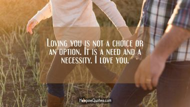 Loving you is not a choice or an option. It is a need and a necessity. I love you. I Love You Quotes