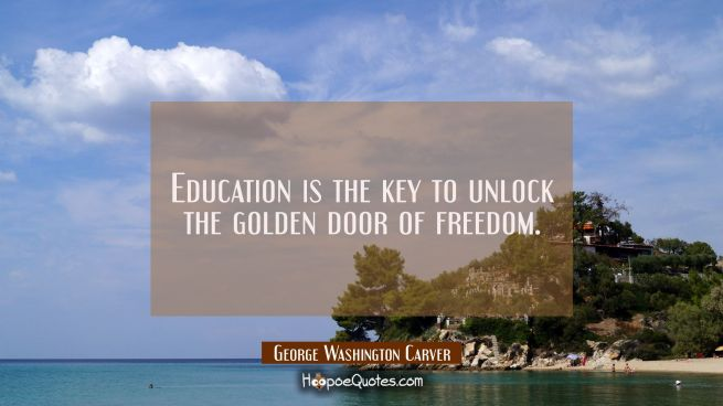 Education is the key to unlock the golden door of freedom.
