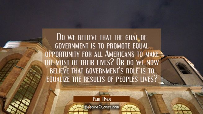 Do we believe that the goal of government is to promote equal opportunity for all Americans to make
