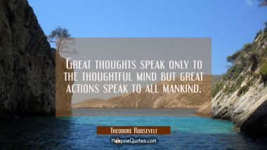 Great thoughts speak only to the thoughtful mind but great actions speak to all mankind.