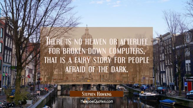 There is no heaven or afterlife for broken-down computers, that is a fairy story for people afraid