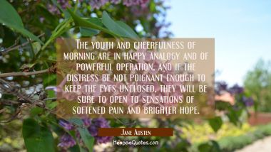 The youth and cheerfulness of morning are in happy analogy and of powerful operation, and if the di Jane Austen Quotes