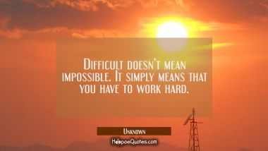 Difficult doesn't mean impossible. It simply means that you have to work hard. Unknown Quotes