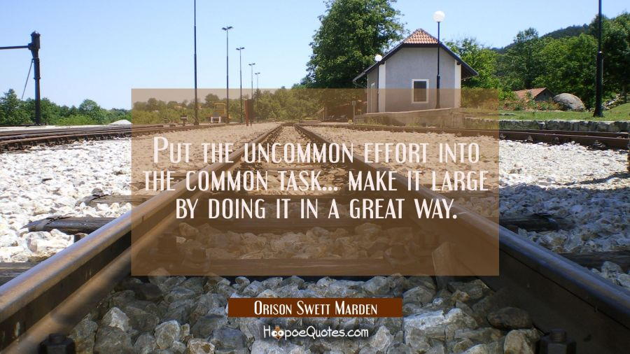 Put the uncommon effort into the common task... make it large by doing it in a great way. Orison Swett Marden Quotes