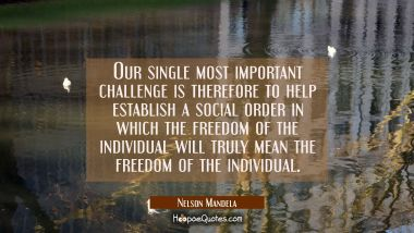 Our single most important challenge is therefore to help establish a social order in which the free Nelson Mandela Quotes