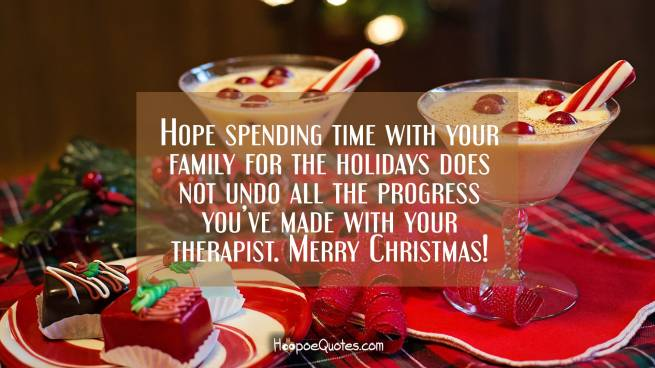 Hope spending time with your family for the holidays does not undo all the progress you've made with your therapist. Merry Christmas!