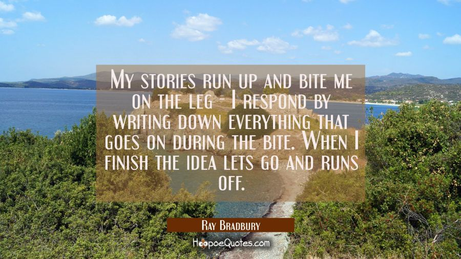 My stories run up and bite me on the leg - I respond by writing down everything that goes on during Ray Bradbury Quotes