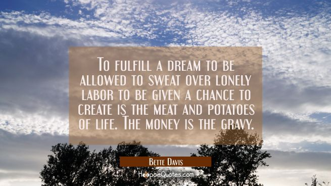 To fulfill a dream to be allowed to sweat over lonely labor to be given a chance to create is the m