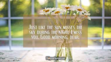 Just like the sun misses the sky during the night, I miss you. Good morning, dear. Good Morning Quotes