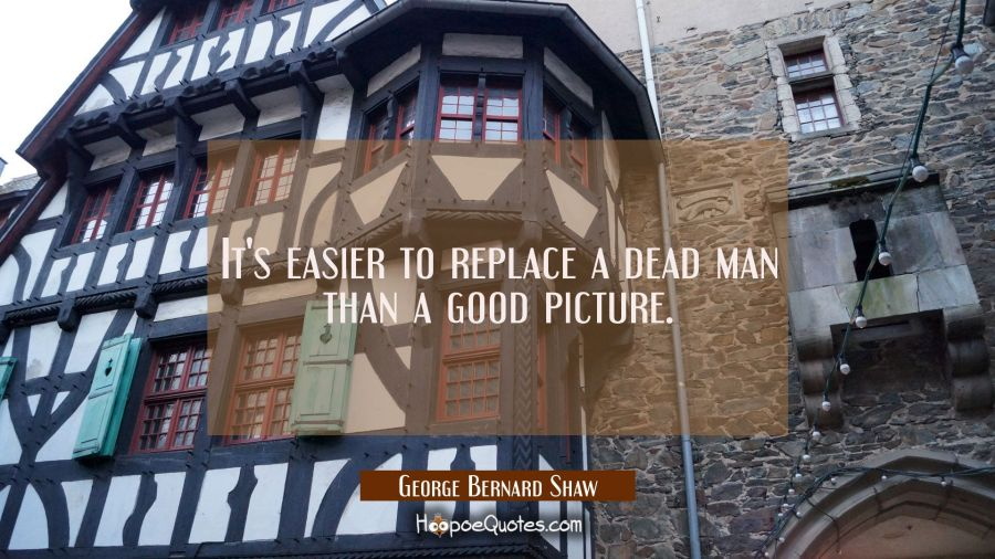 It's easier to replace a dead man than a good picture. George Bernard Shaw Quotes