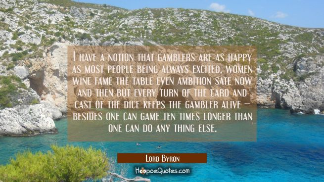 I have a notion that gamblers are as happy as most people being always excited, women wine fame the